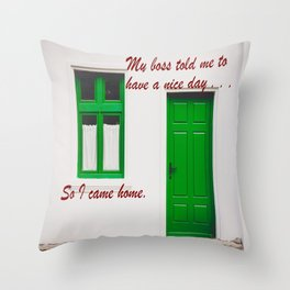 The Boss said to have a nice day . . . So I came home. Throw Pillow