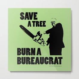 Save a Tree, Burn a Bureaucrat Metal Print