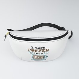 Pastor Preacher Minister I Turn Coffee Into Sermons Fanny Pack
