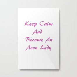 Keep Calm And Become An Avon Lady Metal Print