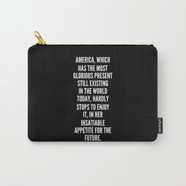 America which has the most glorious present still existing in the world today hardly stops to enjoy it in her insatiable appetite for the future Carry-All Pouch