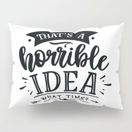 That's a horrible idea What time - Funny hand drawn quotes illustration. Funny humor. Life sayings. Pillow Sham