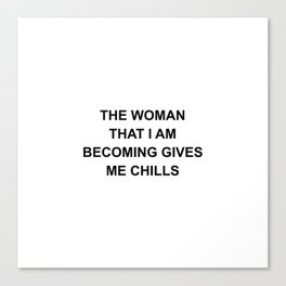 The Woman That I Am Becoming Gives Me Chills Canvas Print
