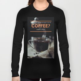 Albert Camus Quote | Should I kill myself or have a cup of coffee? Long Sleeve T-shirt