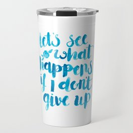 Let's See What Happens If I Don't Give Up Travel Mug