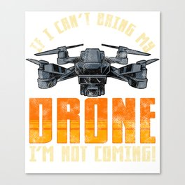 Funny If I Can't Bring My Drone I'm Not Coming! Canvas Print