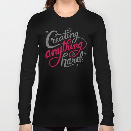 Creating Anything is Hard Long Sleeve T-shirt