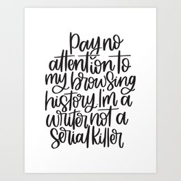 Pay No Attention To My Browsing History, I'm A Writer, Not A Serial Killer Art Print
