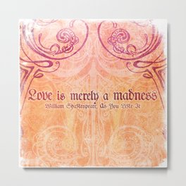 'Love is merely a madness' As You Like It - Shakespeare Love Quotes Metal Print