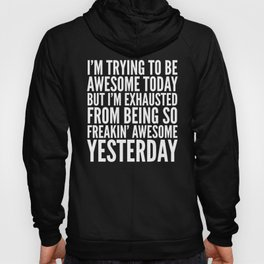 I'M TRYING TO BE AWESOME TODAY, BUT I'M EXHAUSTED FROM BEING SO FREAKIN' AWESOME YESTERDAY (B&W) Hoody
