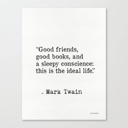 Good friends, good books, and a sleepy conscience: this is the ideal life. Mark Twain Canvas Print