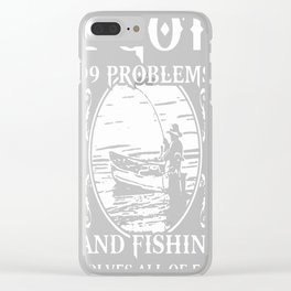 99 Problems – Fishin' Solves All Of Em Clear iPhone Case