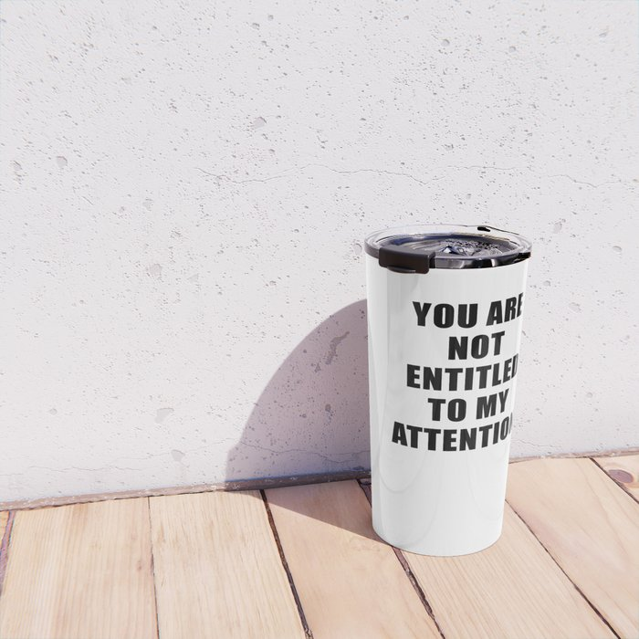 YOU ARE NOT ENTITLED TO MY ATTENTION. Travel Mug