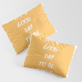 it's a good day to be happy Pillow Sham