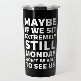 Maybe If We Sit Extremely Still Monday Won't Be Able To See Us (Black) Travel Mug
