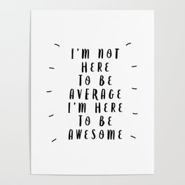 I'm Not Here to Be Average I'm Here to Be Awesome modern black and white typography home wall decor Poster
