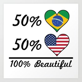 50% Brazilian 50% American 100% Beautiful Art Print