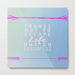 Travel Not To Escape Life But So Life Doesn't Escape You Metal Print