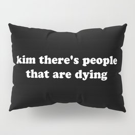 kim there's people that are dying Pillow Sham