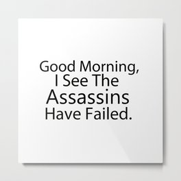 Good Morning, I See The Assassins Have Failed Metal Print