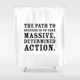 Motivational quote - The path to success is to take massive, determined action. Shower Curtain