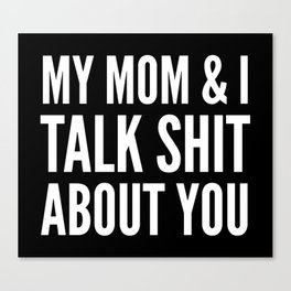 MY MOM & I TALK SHIT ABOUT YOU (Black & White) Canvas Print