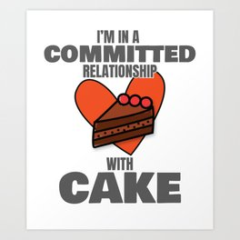 Love to Eat Cake I'm In a Committed Relationship With Cake Gift Art Print