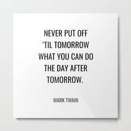 Never put off 'til tomorrow what you can do the day after tomorrow. Metal Print