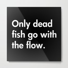 Only dead fish go with the flow. Metal Print