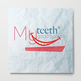 My teeth are good because my dentist is excellent Metal Print