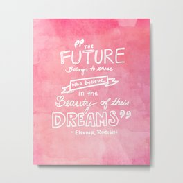 the future belongs to those who believe in the beauty of their dreams Eleanor Roosevelt  Metal Print