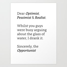 Dear Optimist, Pessimist, and Realist... Art Print