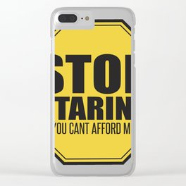 Stop Staring - You Can't Afford Me Clear iPhone Case