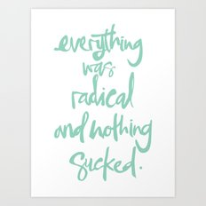 Everything Was Radical And Nothing Sucked Art Print