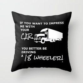 If you want to Impress me with your car you better be driving a 18 wheeler! Throw Pillow