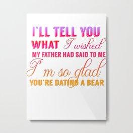 I'm so glad you're daiting a bear Metal Print