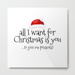 All I Want For Christmas Is You... To Give Me Presents! Metal Print