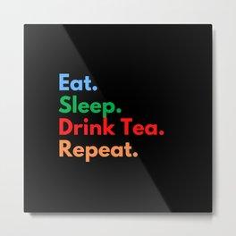 Eat. Sleep. Drink Tea. Repeat. Metal Print