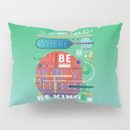 In a world where you can be anything, be kind. Pillow Sham