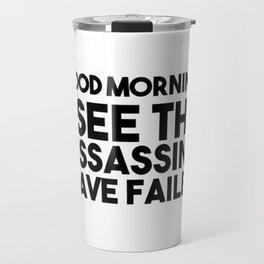 Good Morning I See The Assassins Have Failed Travel Mug