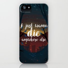 I just wanna die anywhere else iPhone Case