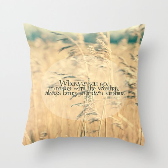 Wherever you go, no matter what the weather, always bring your own sunshine.   Throw Pillow