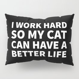 I Work Hard So My Cat Can Have a Better Life (Black & White) Pillow Sham