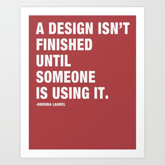 A Design isn't Finished Until Someone is Using it. Art Print