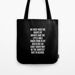 We weep over the graves of infants and the little ones taken from us by death but an early grave may be the shortest way to heaven Tote Bag