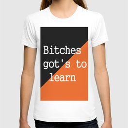 Bitches gots to learn - Orange Is The New Black T-shirt