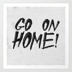 GO ON HOME! Art Print