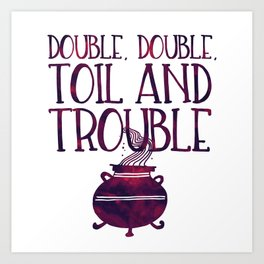 Double, Double, Toil and Trouble Art Print
