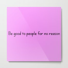 Be good to people for no reason Metal Print