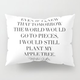 Even if I Knew that Tomorrow the World Would Go to Pieces I Would Still Plant My Apple Tree. -Martin Luther Pillow Sham